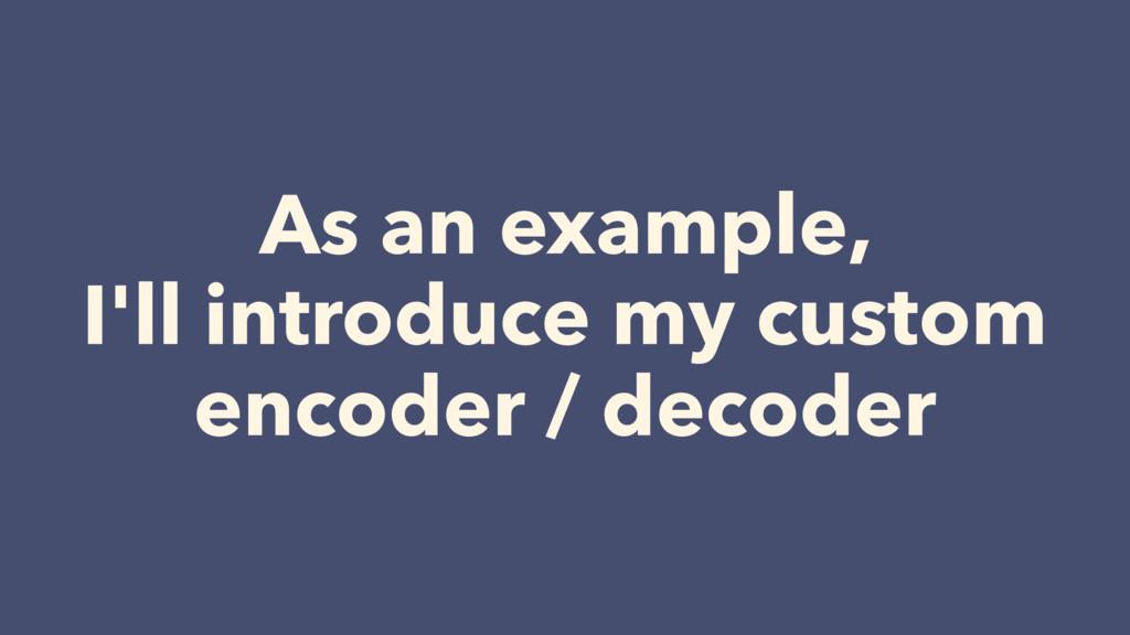 As an example,  I'll introduce my custom encod...