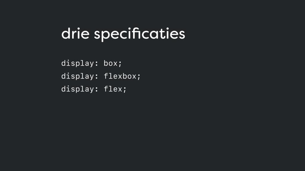 drie specificaties display: box; display: flexb...