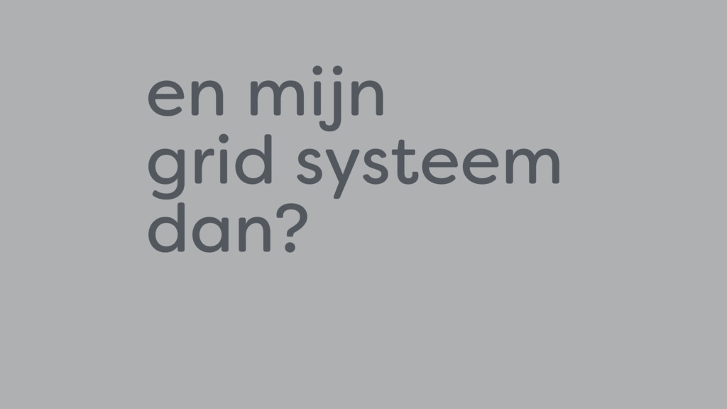 en mijn  grid systeem  dan?