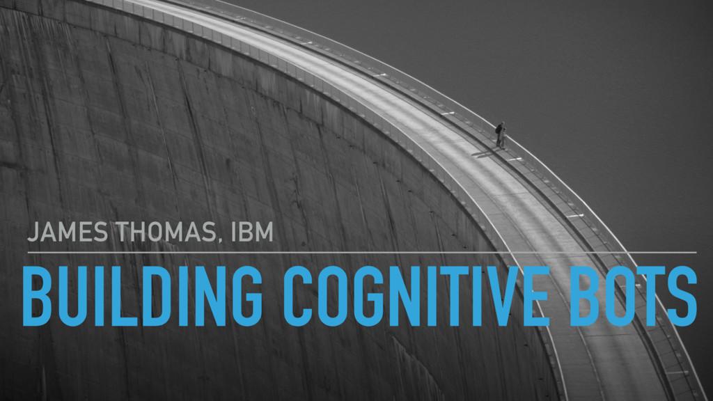 BUILDING COGNITIVE BOTS JAMES THOMAS, IBM