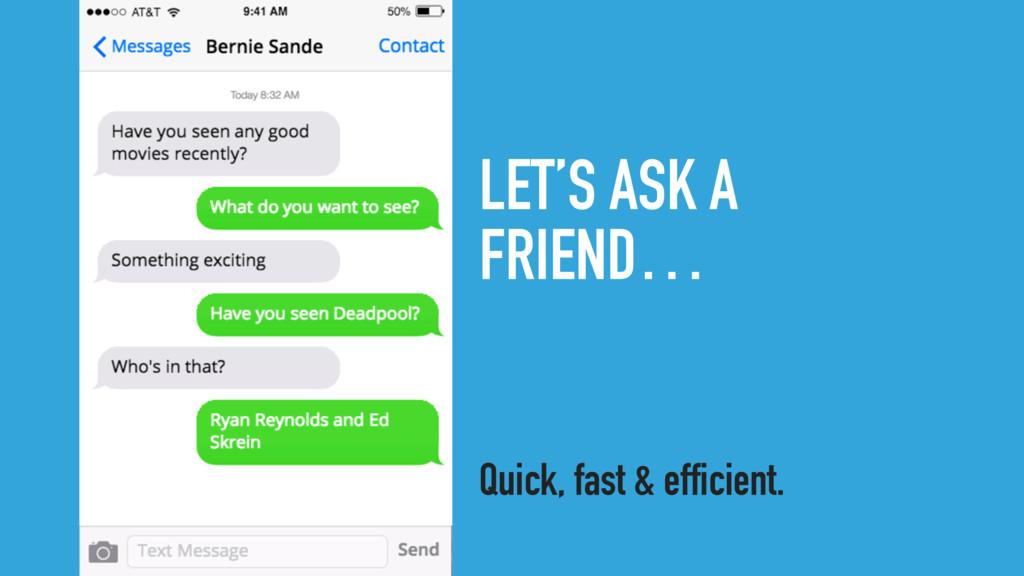 LET'S ASK A FRIEND… Quick, fast & efficient.