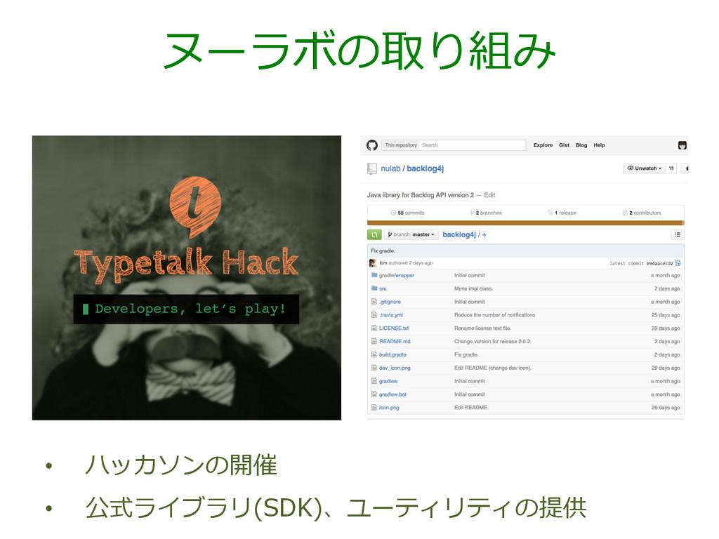 ヌーラボの取り組み • ハッカソンの開催 • 公式ライブラリ(SDK)、ユーティリティの提供