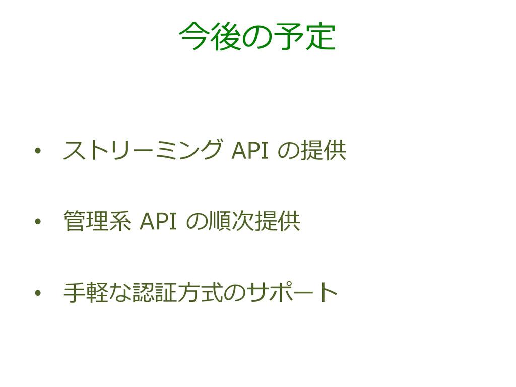 今後の予定 • ストリーミング API の提供 • 管理理系 API の順次提供 ...