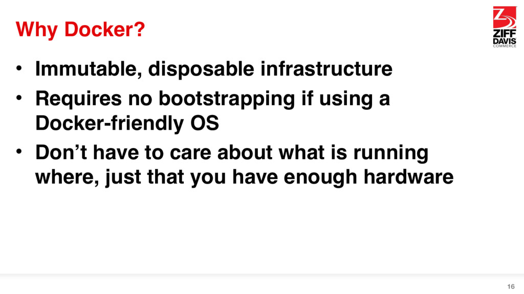 Why Docker? • Immutable, disposable infrastruct...