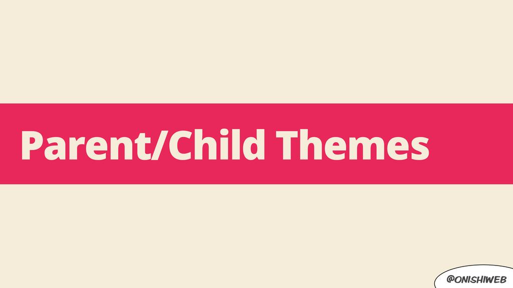 @onishiweb Parent/Child Themes