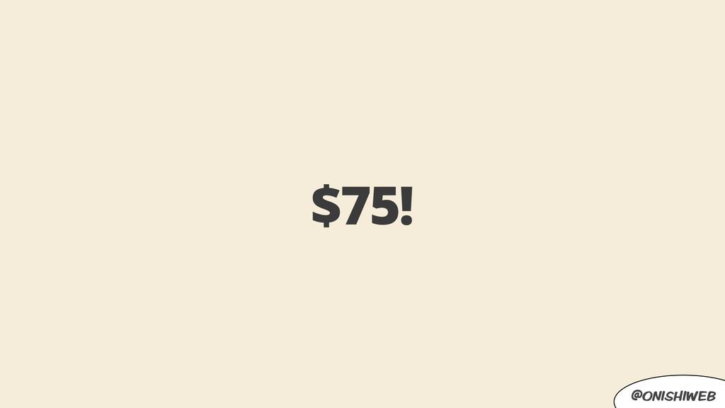 @onishiweb $75!