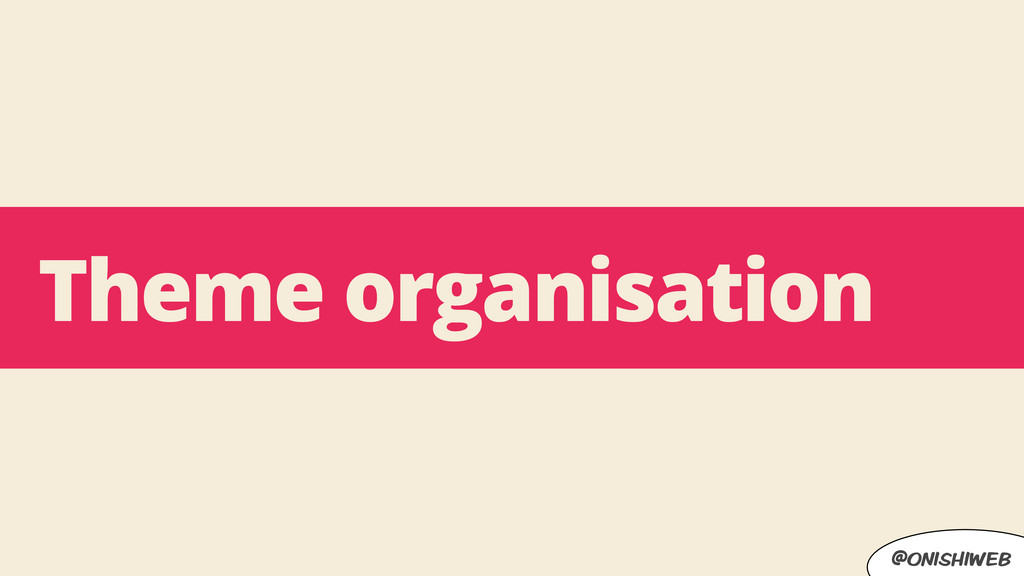 @onishiweb Theme organisation