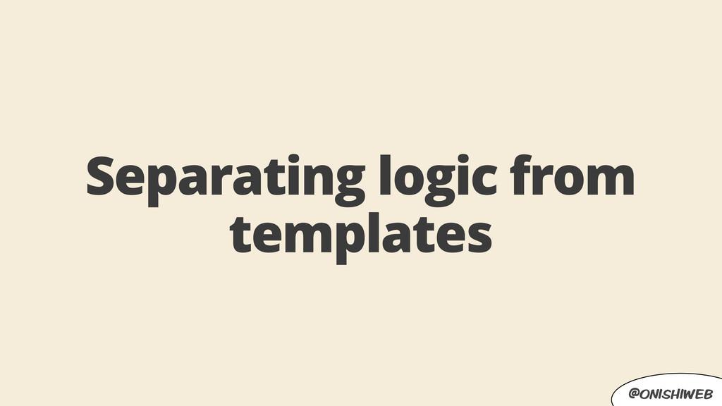 @onishiweb Separating logic from templates