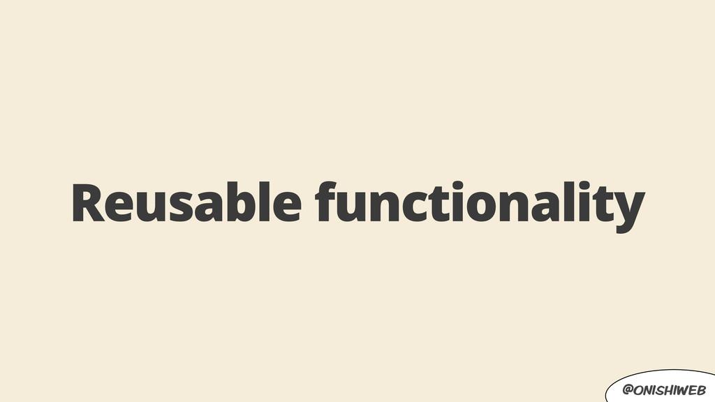 @onishiweb Reusable functionality