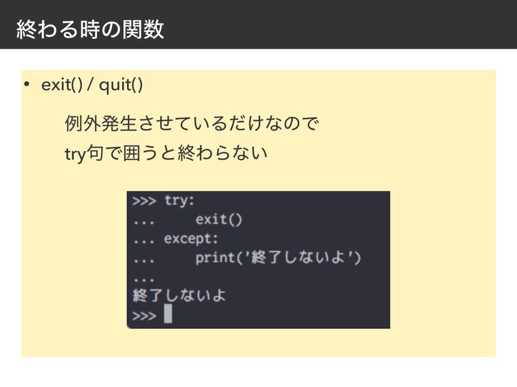 ऴΘΔͷؔ • exit() / quit() ྫ֎ൃੜ͍ͤͯ͞Δ͚ͩͳͷͰ try۟Ͱғ...