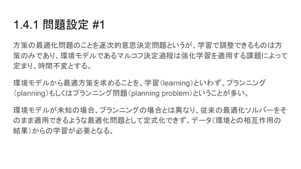 1.4.1 問題設定 #1 方策の最適化問題のことを逐次的意思決定問題というが、学習で調整でき...