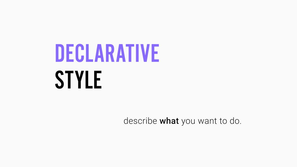 DECLARATIVE STYLE describe what you want to do.