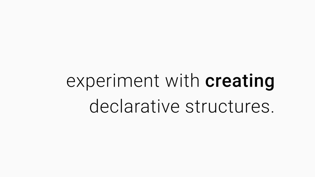 experiment with creating declarative structures.