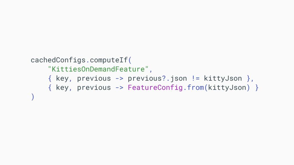 "cachedConfigs.computeIf( ""KittiesOnDemandFeatur..."