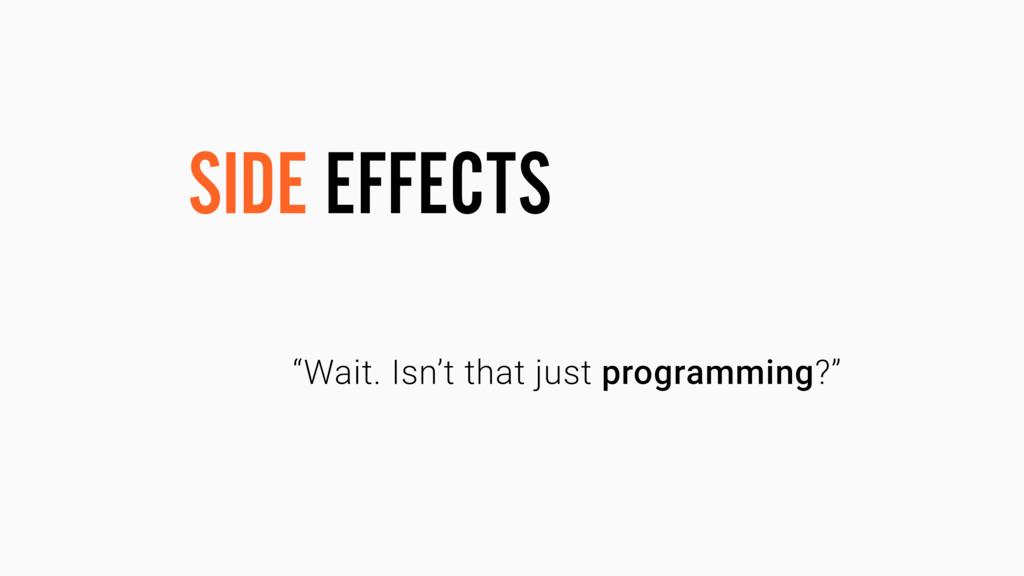 "SIDE EFFECTS ""Wait. Isn't that just programming..."