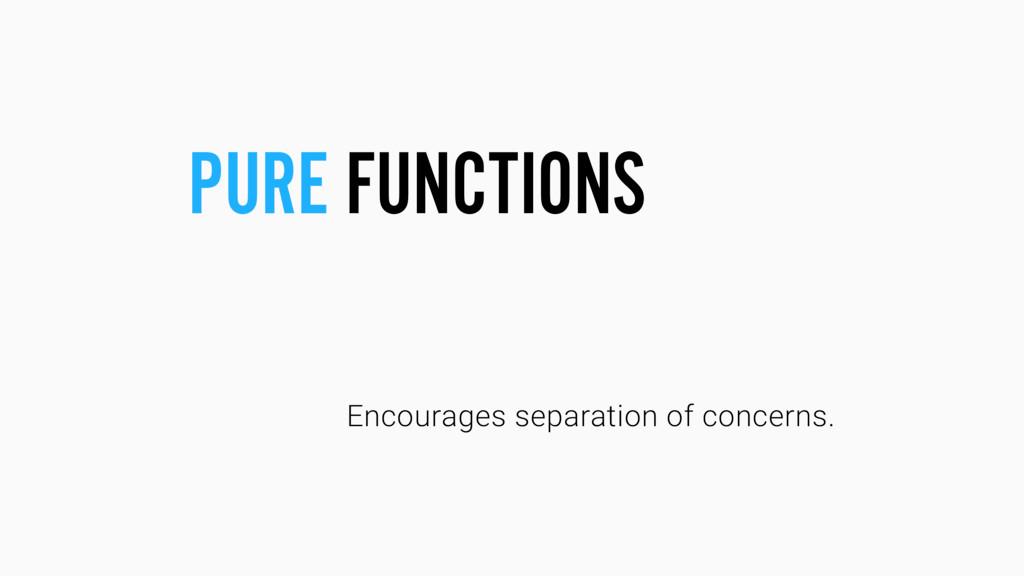 Encourages separation of concerns. PURE FUNCTIO...
