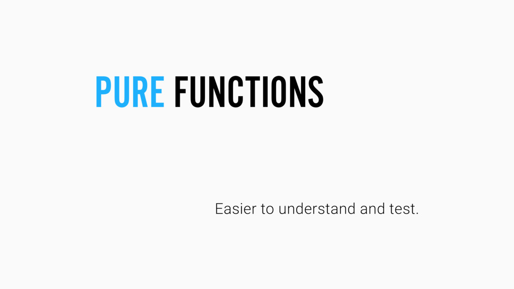 Easier to understand and test. PURE FUNCTIONS