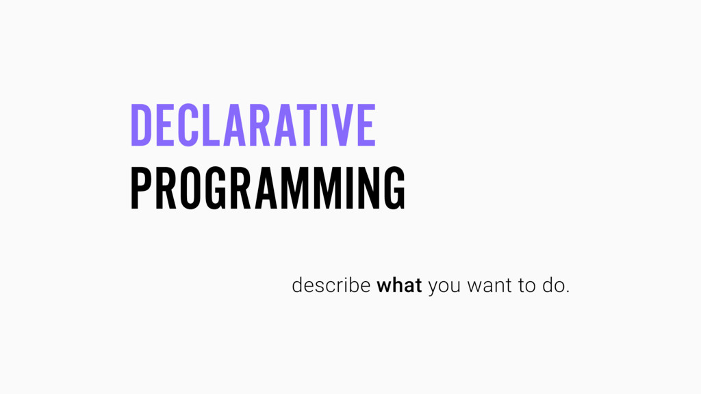 DECLARATIVE PROGRAMMING describe what you want ...