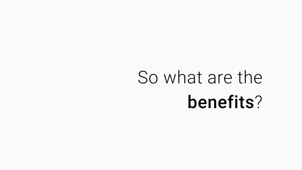 So what are the benefits?
