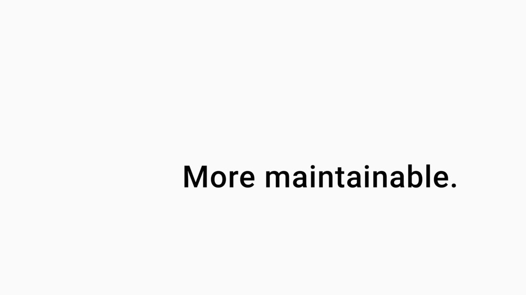 More maintainable.