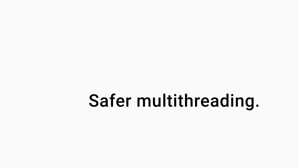 Safer multithreading.
