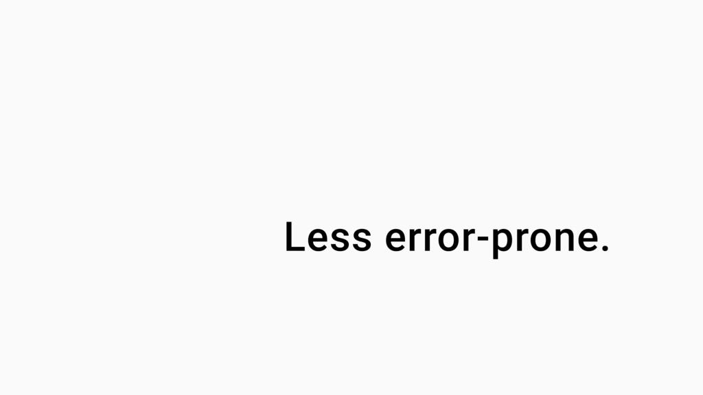Less error-prone.