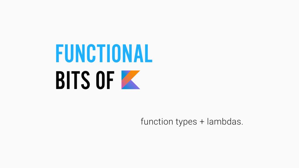 FUNCTIONAL BITS OF function types + lambdas.