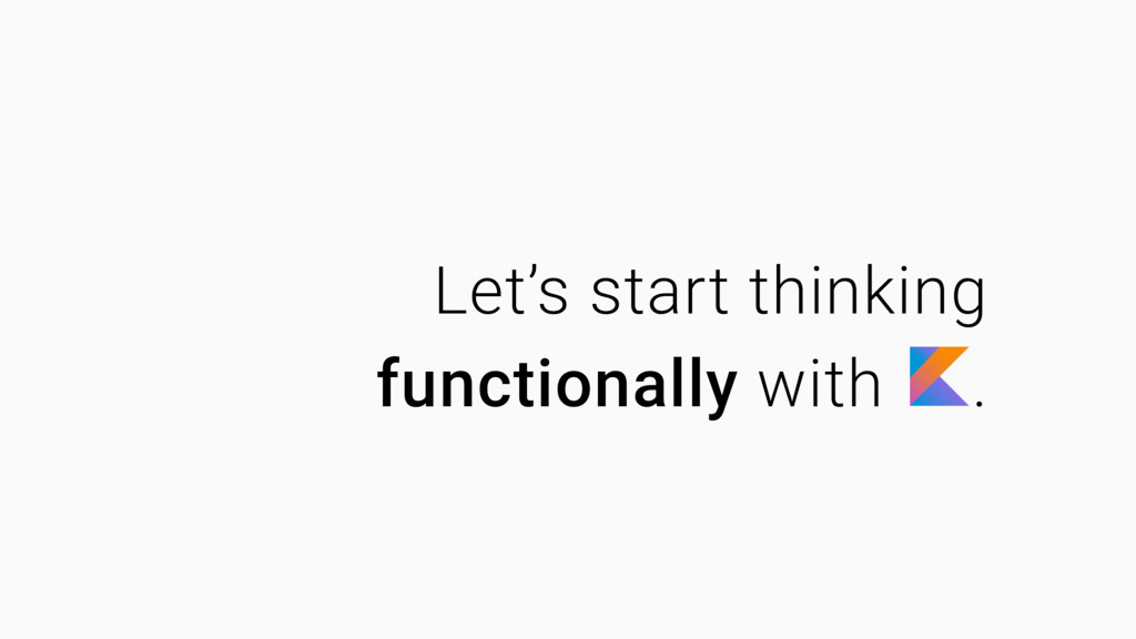 Let's start thinking functionally with .