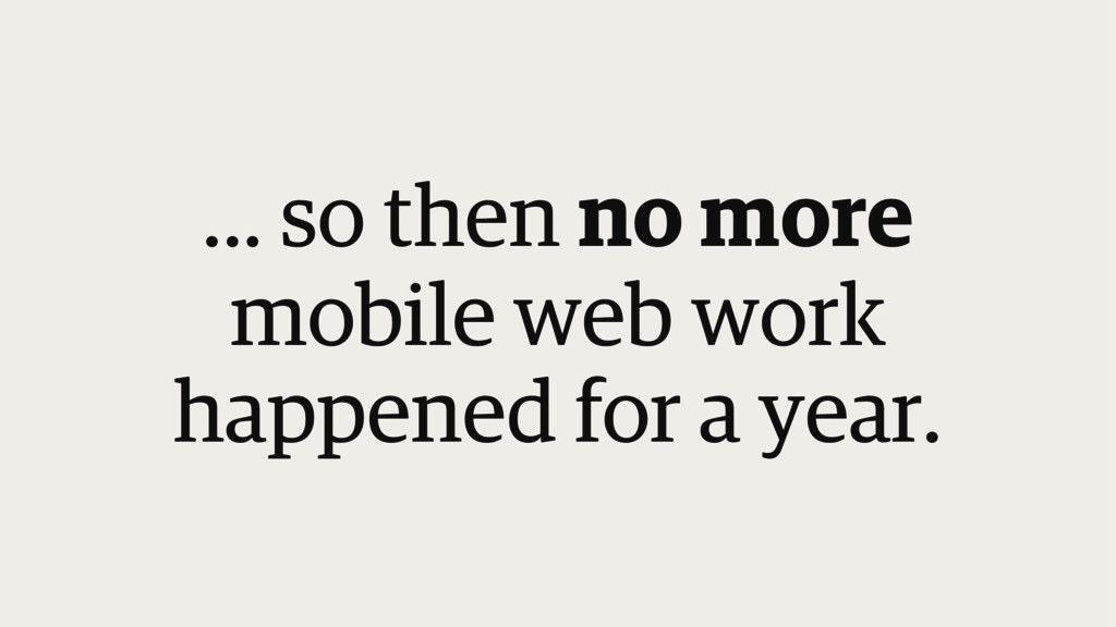... so then no more mobile web work happened fo...