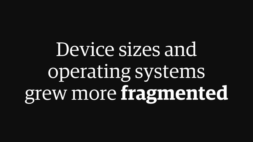 Device sizes and operating systems grew more fr...