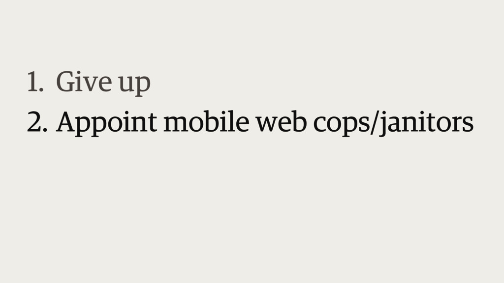 1. Give up 2. Appoint mobile web cops/janitors