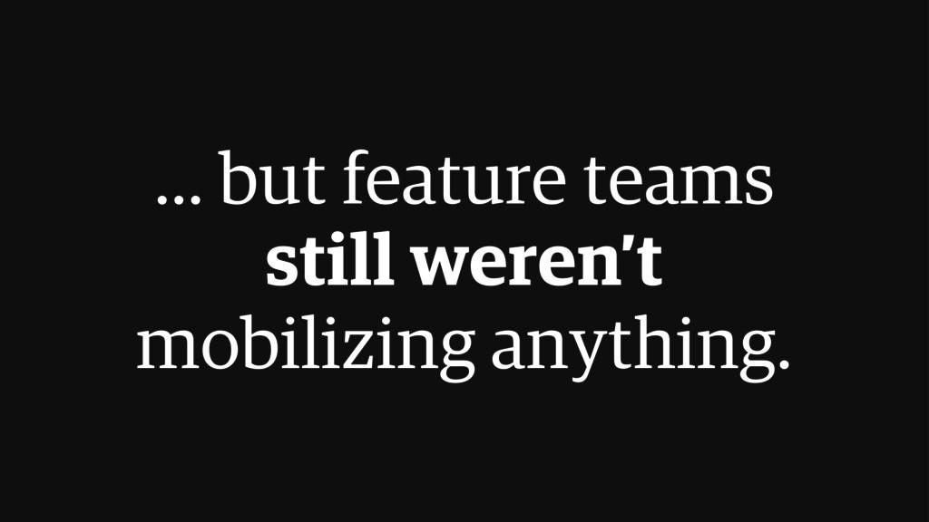 ... but feature teams still weren't mobilizing ...