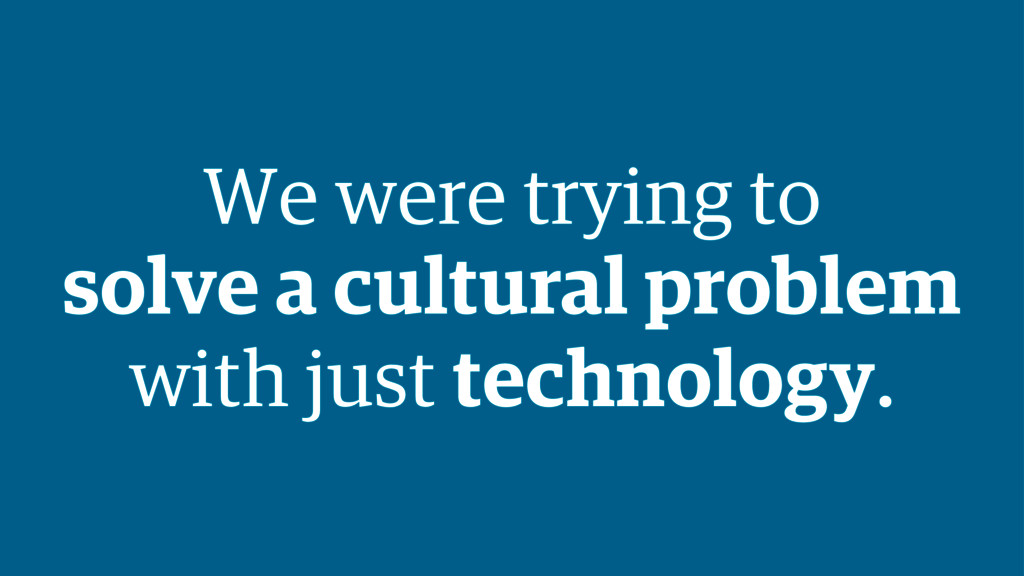 We were trying to solve a cultural problem with...