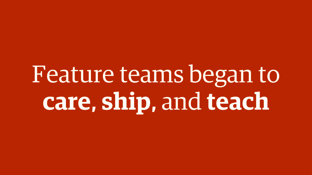 Feature teams began to care, ship, and teach