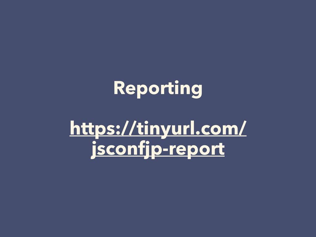 Reporting https://tinyurl.com/ jsconfjp-report