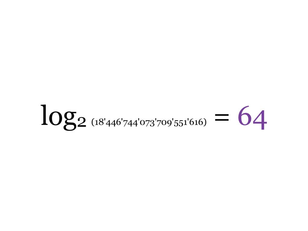 log2 (18'446'744'073'709'551'616) = 64