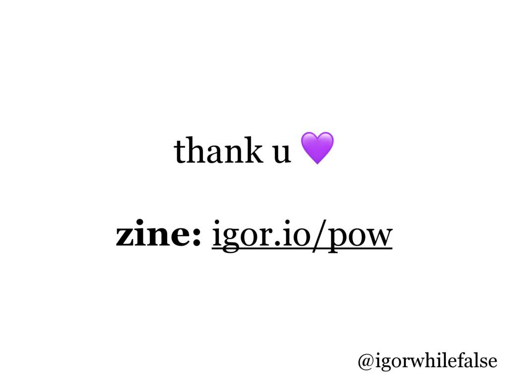thank u  zine: igor.io/pow @igorwhilefalse