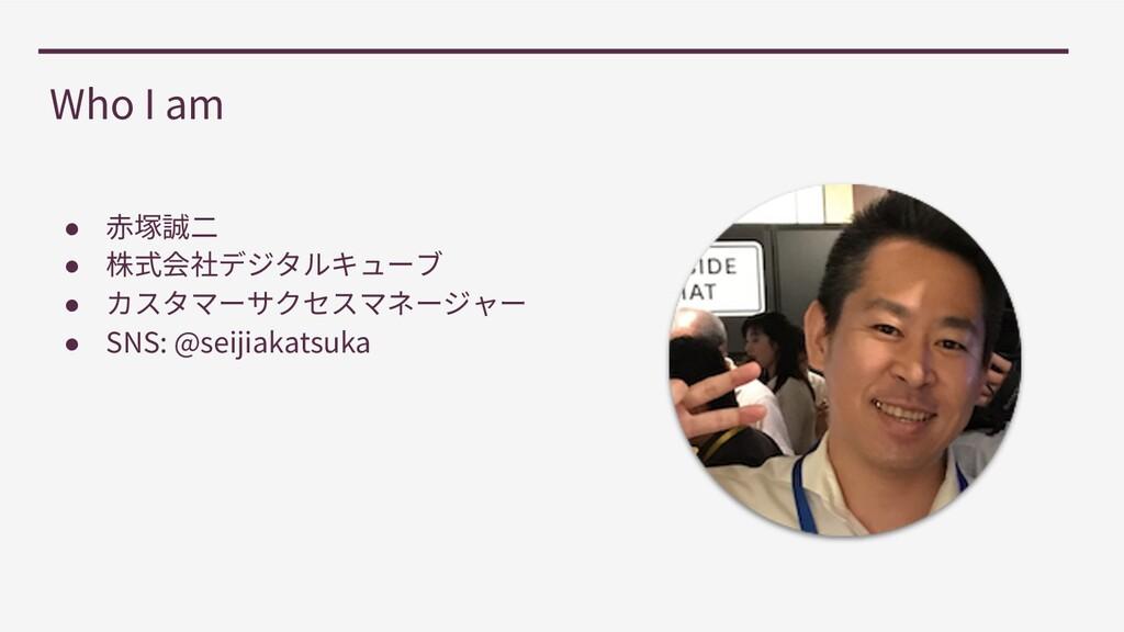 Who I am ● ● ● ● SNS: @seijiakatsuka