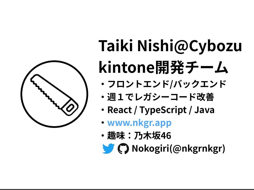 Taiki Nishi@Cybozu kintone開発チーム ‧フロントエンド/バックエンド...