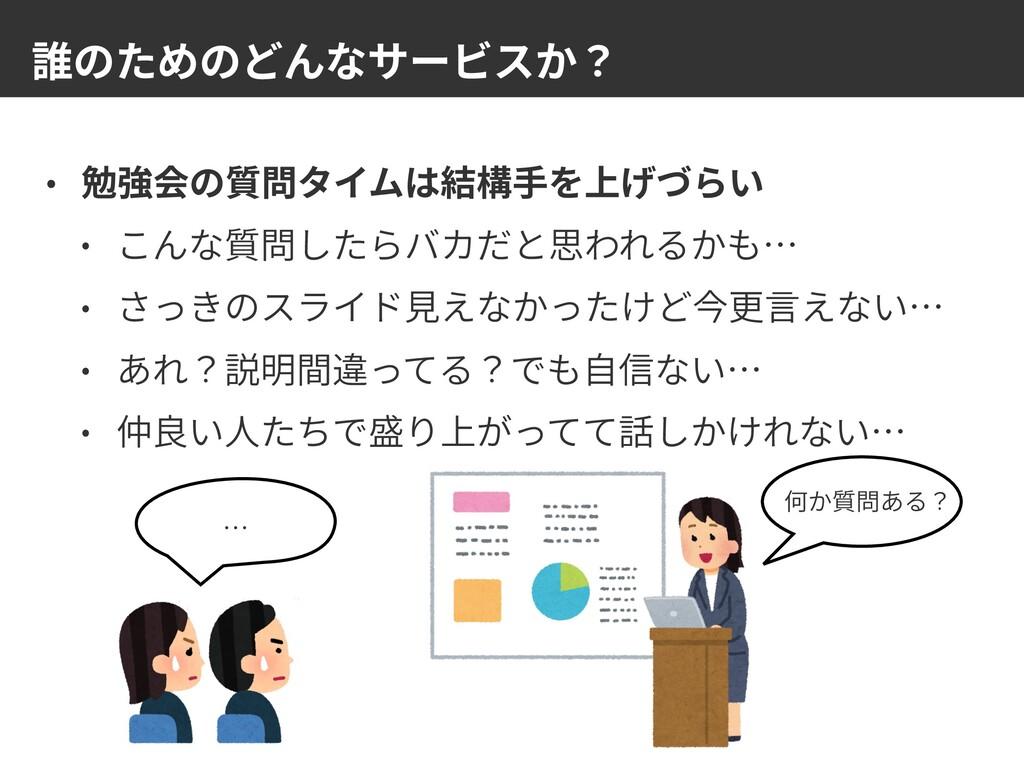 誰のためのどんなサービスか? • 勉強会の質問タイムは結構⼿を上げづらい • こんな質問したら...