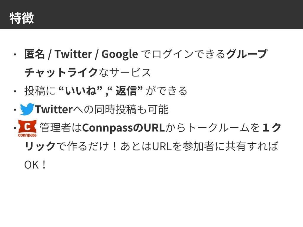 特徴 • 匿名 / Twitter / Google でログインできるグループ チャットライク...