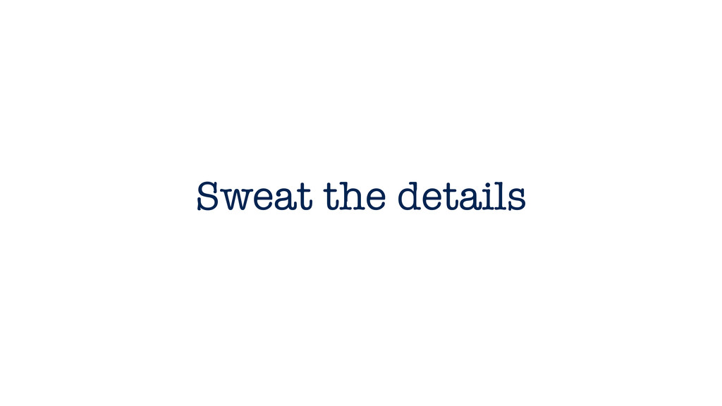 Sweat the details