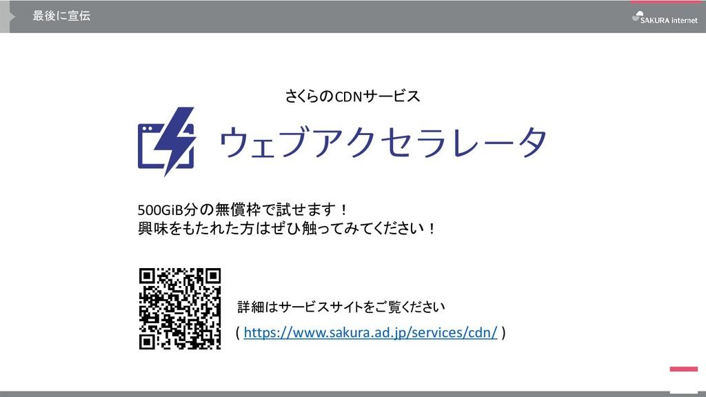 最後に宣伝 さくらのCDNサービス 詳細はサービスサイトをご覧ください 500GiB分の無償枠...