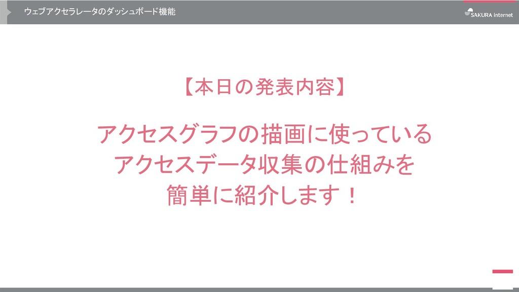 ウェブアクセラレータのダッシュボード機能 【本日の発表内容】 アクセスグラフの描画に使っている...