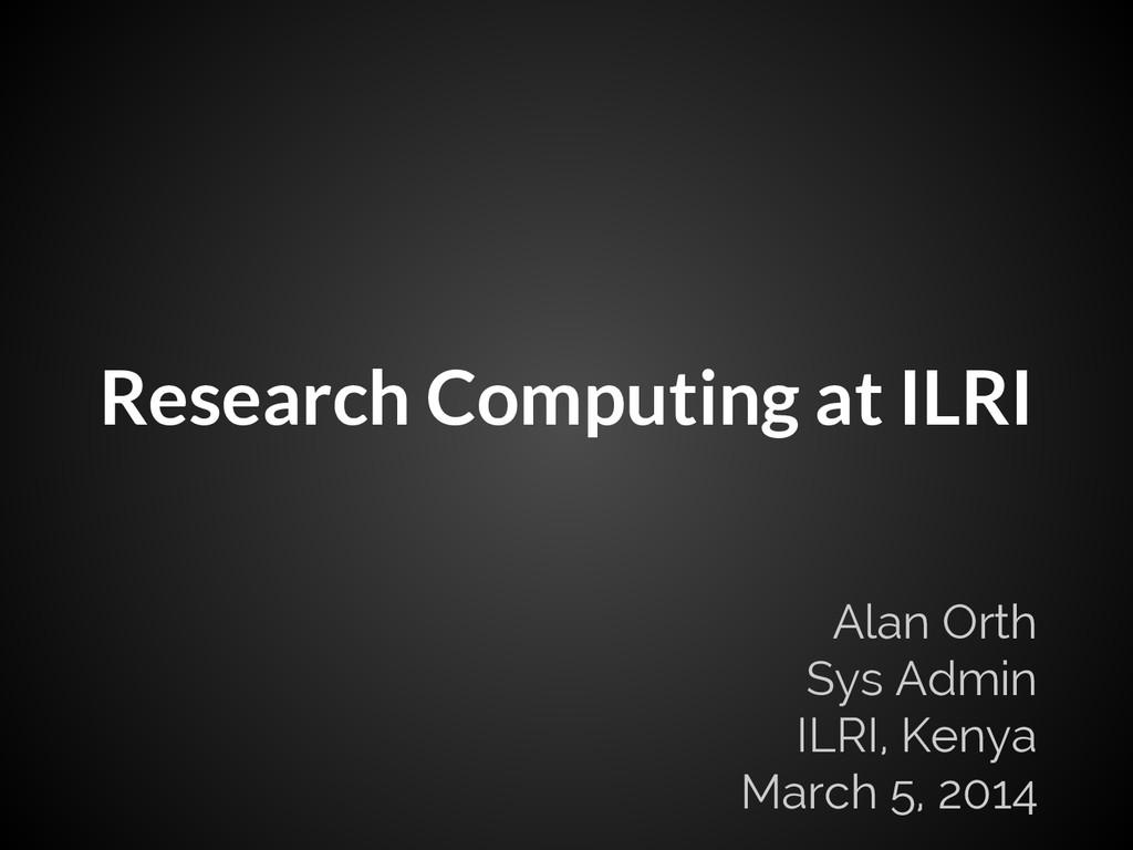 Research Computing at ILRI Alan Orth Sys Admin ...