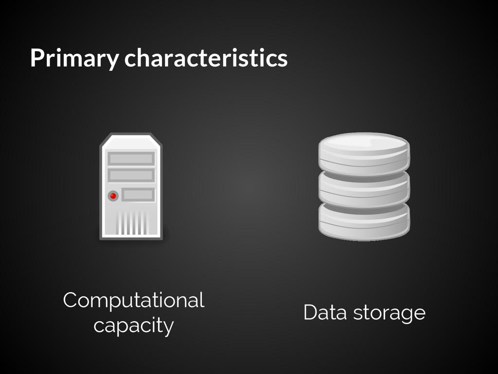 Primary characteristics Computational capacity ...