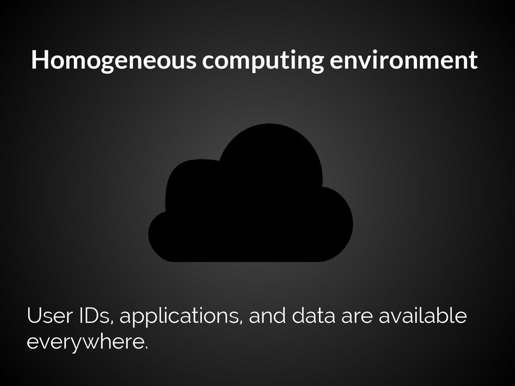 Homogeneous computing environment User IDs, app...