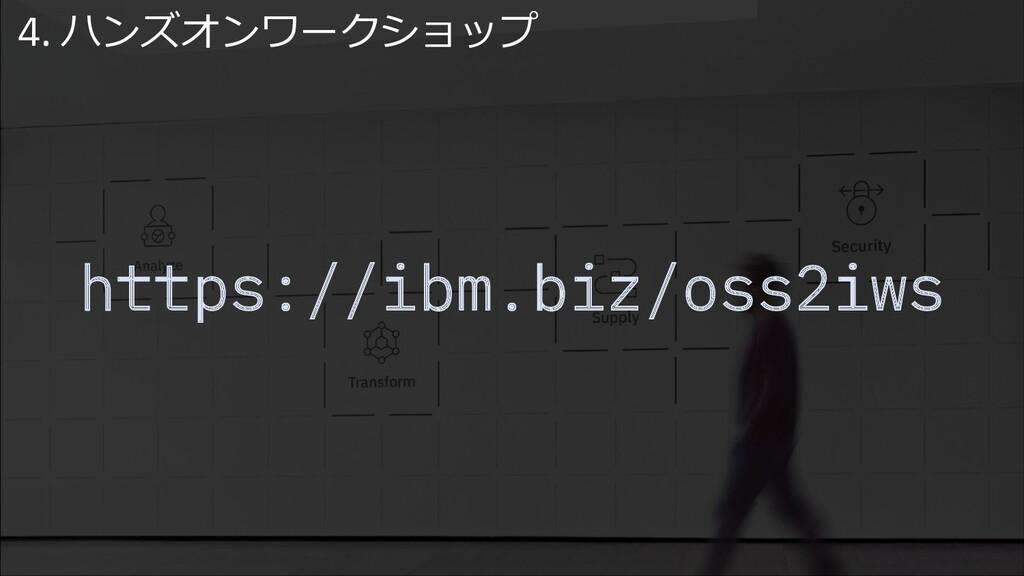 https://ibm.biz/oss2iws 4. ハンズオンワークショップ