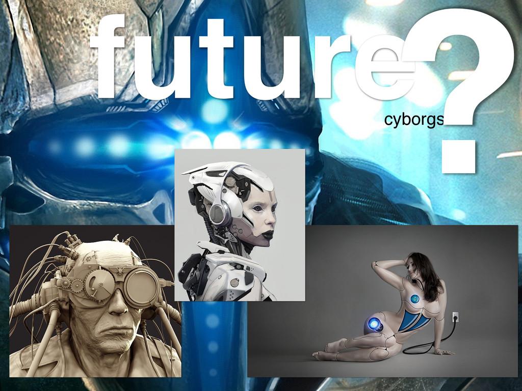 future! cyborgs! ?
