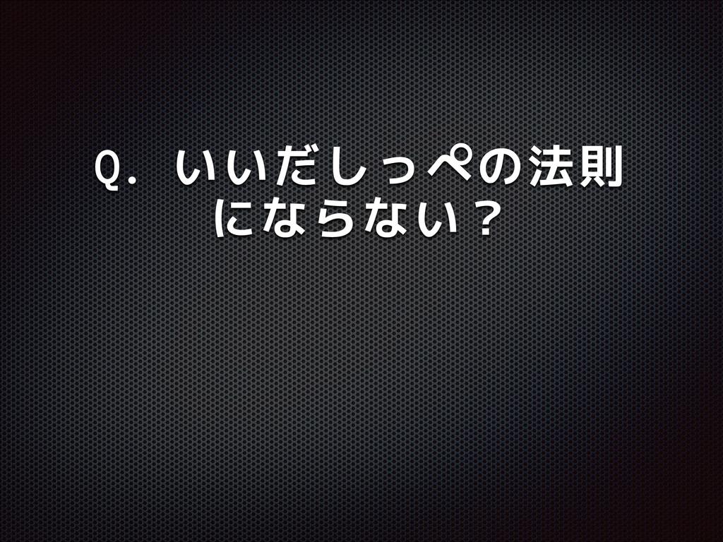 Q. いいだしっぺの法則 にならない?